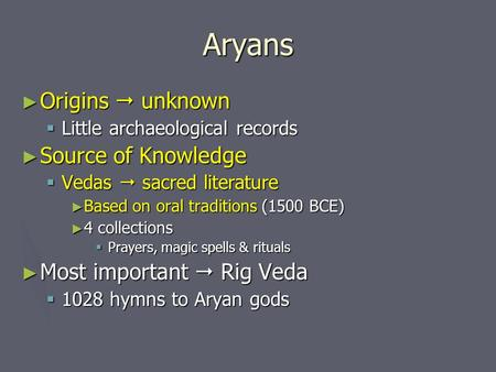 Aryans ► Origins  unknown  Little archaeological records ► Source of Knowledge  Vedas  sacred literature ► Based on oral traditions (1500 BCE) ► 4.