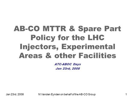 Jan 23rd, 2008M.Vanden Eynden on behalf of the AB-CO Group1 AB-CO MTTR & Spare Part Policy for the LHC Injectors, Experimental Areas & other Facilities.