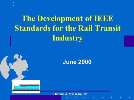 The Development of IEEE Standards for the Rail Transit Industry June 2000 Thomas J. McGean, P.E.