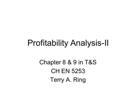 Profitability Analysis-II Chapter 8 & 9 in T&S CH EN 5253 Terry A. Ring.
