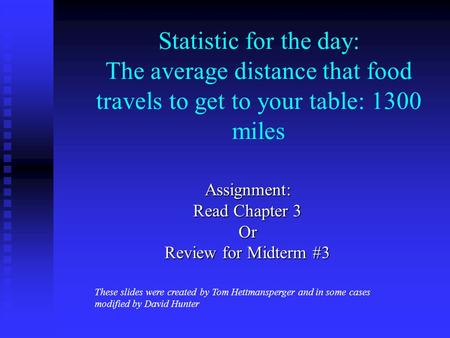 Statistic for the day: The average distance that food travels to get to your table: 1300 miles Assignment: Read Chapter 3 Or Review for Midterm #3 These.