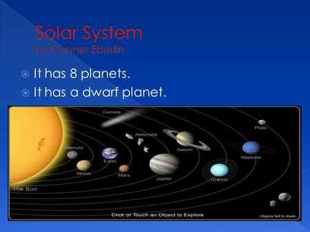  It has 8 planets.  It has a dwarf planet..  The sun is the hottest star.  It is in the middle of our solar system.