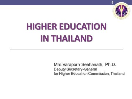 HIGHER EDUCATION IN THAILAND Mrs.Varaporn Seehanath, Ph.D. Deputy Secretary-General for Higher Education Commission, Thailand 1.