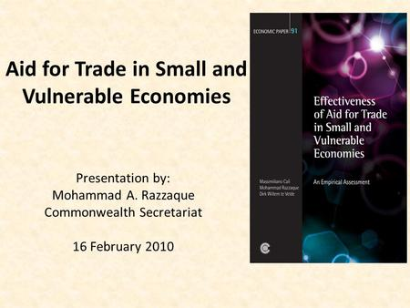 Aid for Trade in Small and Vulnerable Economies Presentation by: Mohammad A. Razzaque Commonwealth Secretariat 16 February 2010.