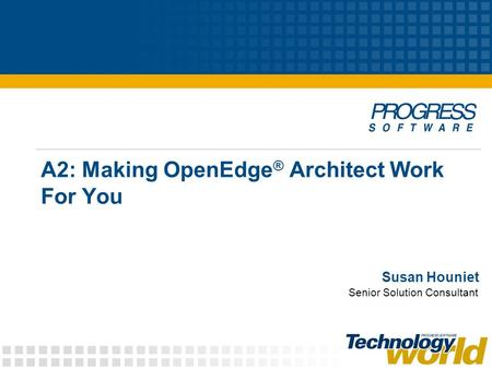 A2: Making OpenEdge ® Architect Work For You Susan Houniet Senior Solution Consultant.