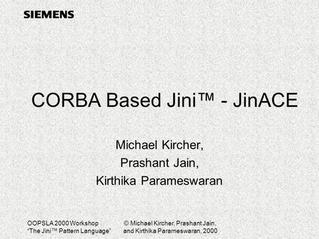 "OOPSLA 2000 Workshop ""The Jini™ Pattern Language"" © Michael Kircher, Prashant Jain, and Kirthika Parameswaran, 2000 CORBA Based Jini™ - JinACE Michael."