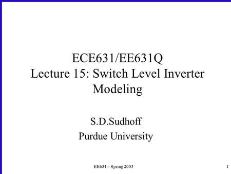 EE631 – Spring 20051 ECE631/EE631Q Lecture 15: Switch Level Inverter Modeling S.D.Sudhoff Purdue University.