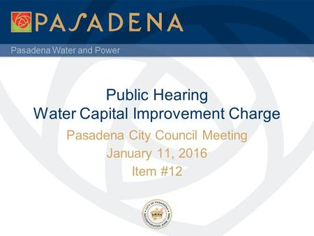 Pasadena Water and Power Public Hearing Water Capital Improvement Charge Pasadena City Council Meeting January 11, 2016 Item #12.
