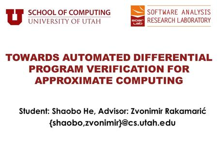 Student: Shaobo He, Advisor: Zvonimir Rakamarić TOWARDS AUTOMATED DIFFERENTIAL PROGRAM VERIFICATION FOR APPROXIMATE COMPUTING.