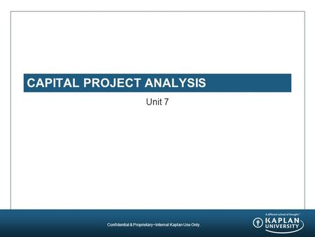 Confidential & Proprietary Internal Kaplan Use Only. CAPITAL PROJECT ANALYSIS Unit 7.
