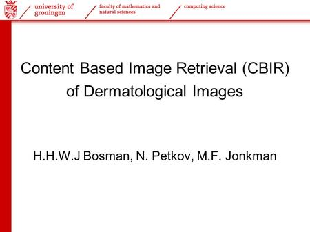 Content Based Image Retrieval (CBIR) of Dermatological Images H.H.W.J Bosman, N. Petkov, M.F. Jonkman.