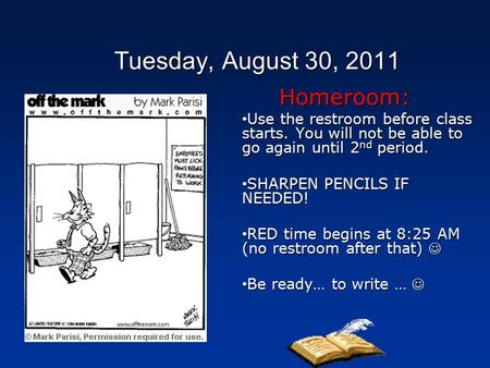 Tuesday, August 30, 2011 Homeroom: Use the restroom before class starts. You will not be able to go again until 2 nd period. Use the restroom before class.