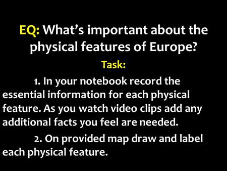 EQ: What's important about the physical features of Europe? Task: 1. In your notebook record the essential information for each physical feature. As you.