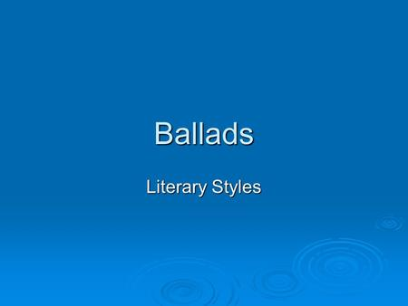 Ballads Literary Styles. Characteristics:  Quatrains (four line stanzas) of alternating lines of iambic (an unstressed followed by a stressed syllable)
