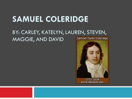 SAMUEL COLERIDGE BY: CARLEY, KATELYN, LAUREN, STEVEN, MAGGIE, AND DAVID.