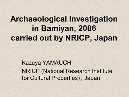 Archaeological Investigation in Bamiyan, 2006 carried out by NRICP, Japan Kazuya YAMAUCHI NRICP (National Research Institute for Cultural Properties),