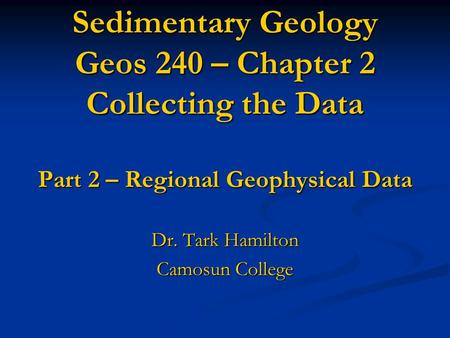 Sedimentary Geology Geos 240 – Chapter 2 Collecting the Data Part 2 – Regional Geophysical Data Dr. Tark Hamilton Camosun College.