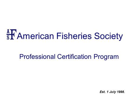 American Fisheries Society Professional Certification Program Est. 1 July 1998.