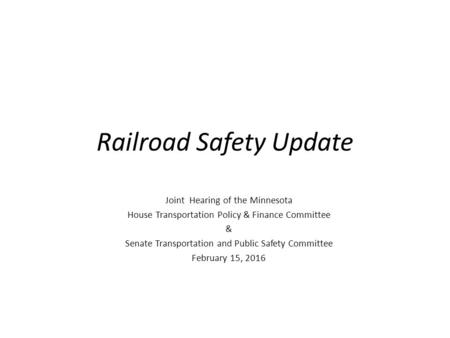 Railroad Safety Update Joint Hearing of the Minnesota House Transportation Policy & Finance Committee & Senate Transportation and Public Safety Committee.