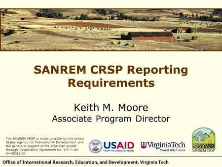 Office of International Research, Education, and Development, Virginia Tech SANREM CRSP Reporting Requirements Keith M. Moore Associate Program Director.