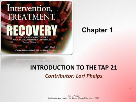 INTRODUCTION TO THE TAP 21 Contributor: Lori Phelps Lori L. Phelps California Association for Alcohol/Drug Educators, 2015 1-1 Chapter 1.