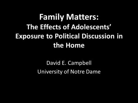 Family Matters: The Effects of Adolescents' Exposure to Political Discussion in the Home David E. Campbell University of Notre Dame.