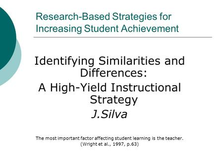Research-Based Strategies for Increasing Student Achievement Identifying Similarities and Differences: A High-Yield Instructional Strategy J.Silva The.
