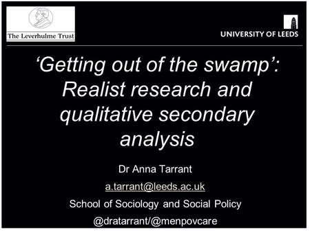 Dr Anna Tarrant School of Sociology and Social Policy 'Getting out of the swamp': Realist research and qualitative.