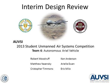 Interim Design Review AUVSI 2013 Student Unmanned Air Systems Competition Team 6: Autonomous Ariel Vehicle Robert Woodruff Matthew Yasensky Cristopher.