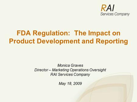FDA Regulation: The Impact on Product Development and Reporting Monica Graves Director – Marketing Operations Oversight RAI Services Company May 18, 2009.