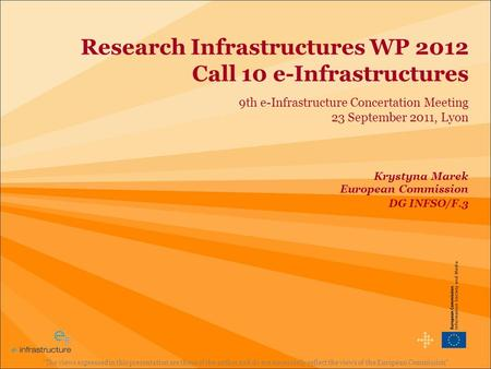 Research Infrastructures WP 2012 Call 10 e-Infrastructures 9th e-Infrastructure Concertation Meeting 23 September 2011, Lyon The views expressed in this.