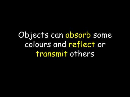 Objects can absorb some colours and reflect or transmit others.