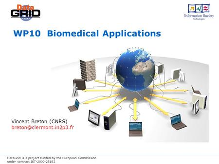 DataGrid is a project funded by the European Commission under contract IST-2000-25182 WP10 Biomedical Applications Vincent Breton (CNRS)