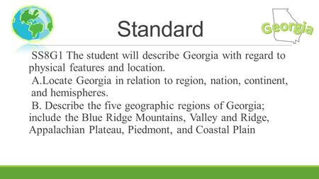 Standard Georgia SS8G1 The student will describe Georgia with regard to physical features and location. A.Locate Georgia in relation to region, nation,