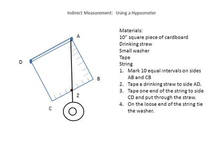 "Indirect Measurement: Using a Hypsometer Materials: 10"" square piece of cardboard Drinking straw Small washer Tape String 1.Mark 10 equal intervals on."