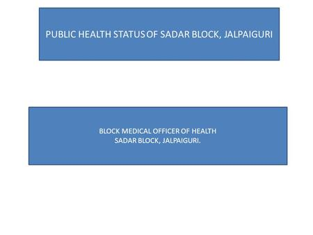 PUBLIC HEALTH STATUS OF SADAR BLOCK, JALPAIGURI BLOCK MEDICAL OFFICER OF HEALTH SADAR BLOCK, JALPAIGURI.