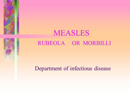 MEASLES RUBEOLA OR MORBILLI Department of infectious disease.
