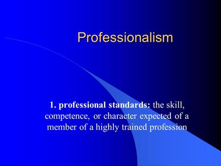 Professionalism 1. professional standards: the skill, competence, or character expected of a member of a highly trained profession.