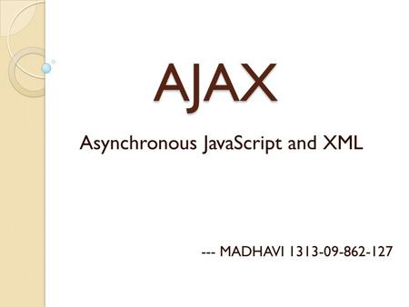 AJAX AJAX Asynchronous JavaScript and XML --- MADHAVI 1313-09-862-127.