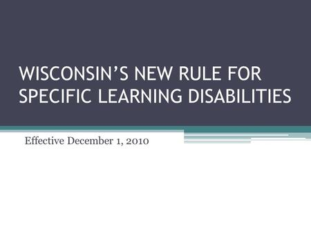 WISCONSIN'S NEW RULE FOR SPECIFIC LEARNING DISABILITIES Effective December 1, 2010.