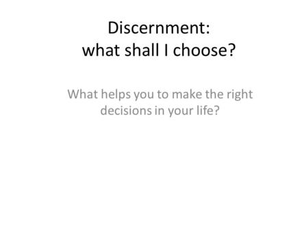 Discernment: what shall I choose? What helps you to make the right decisions in your life?