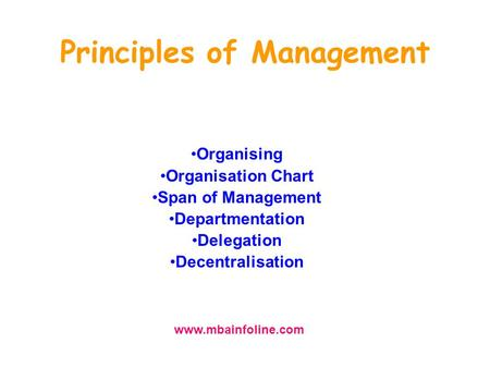 Principles of Management Organising Organisation Chart Span of Management Departmentation Delegation Decentralisation www.mbainfoline.com.