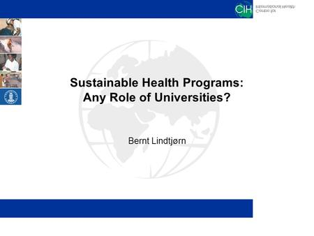 Sustainable Health Programs: Any Role of Universities? Bernt Lindtjørn.