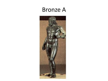 Bronze A. Background Bronze warrior c.460-450 B.C. 2.3 m tall Found in the sea off Riace Would have held shield and sword Sculptor unknown Part of a group.