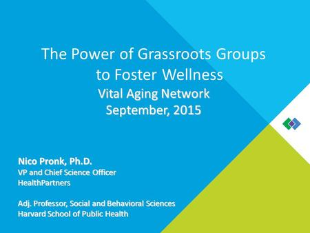 The Power of Grassroots Groups to Foster Wellness Vital Aging Network September, 2015 Nico Pronk, Ph.D. VP and Chief Science Officer HealthPartners Adj.