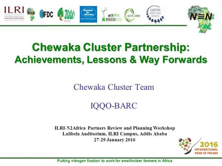 Putting nitrogen fixation to work for smallholder farmers in Africa Chewaka Cluster Partnership: Achievements, Lessons & Way Forwards Chewaka Cluster Team.