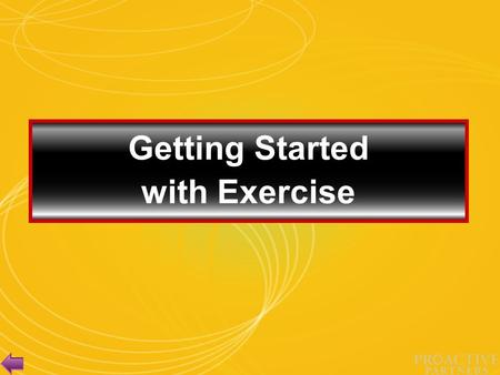Getting Started with Exercise Session Objectives Acknowledge the challenges to starting an exercise program. Present suggestions on how to deal with.