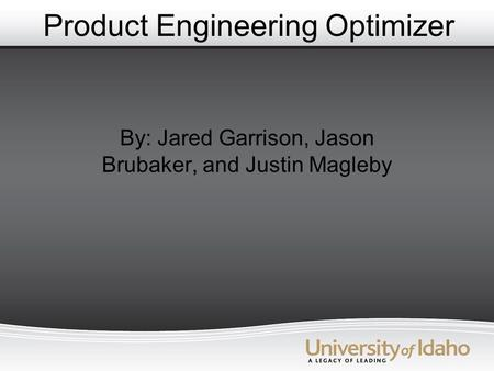 Product Engineering Optimizer By: Jared Garrison, Jason Brubaker, and Justin Magleby.