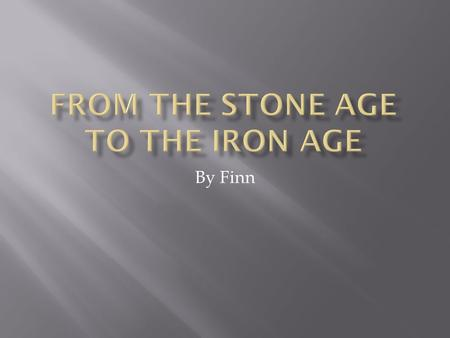 By Finn. The Stone Age was a time when all people in the world used stone.