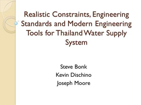Realistic Constraints, Engineering Standards and Modern Engineering Tools for Thailand Water Supply System Steve Bonk Kevin Dischino Joseph Moore.